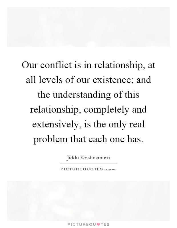 Our conflict is in relationship, at all levels of our existence; and the understanding of this relationship, completely and extensively, is the only real problem that each one has Picture Quote #1