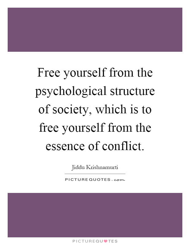 Free yourself from the psychological structure of society, which is to free yourself from the essence of conflict Picture Quote #1