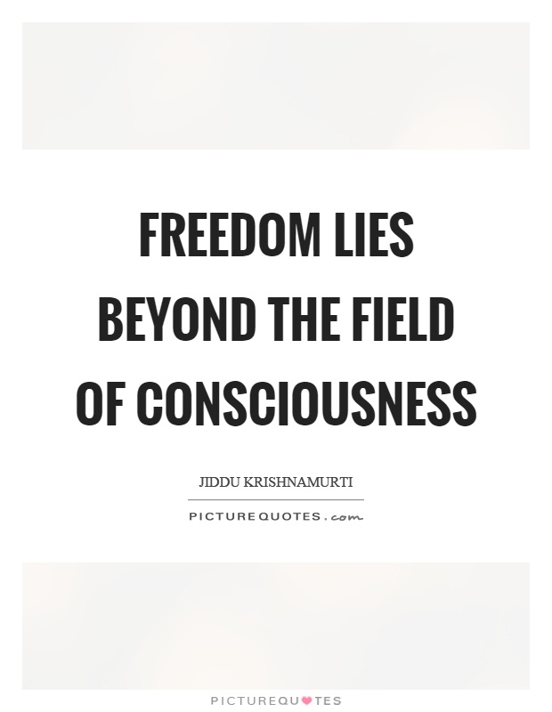 Freedom lies beyond the field of consciousness Picture Quote #1