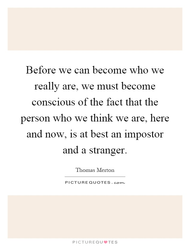 Before we can become who we really are, we must become conscious of the fact that the person who we think we are, here and now, is at best an impostor and a stranger Picture Quote #1