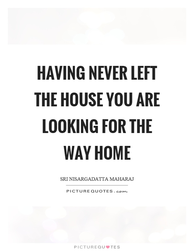 Having never left the house you are looking for the way home Picture Quote #1