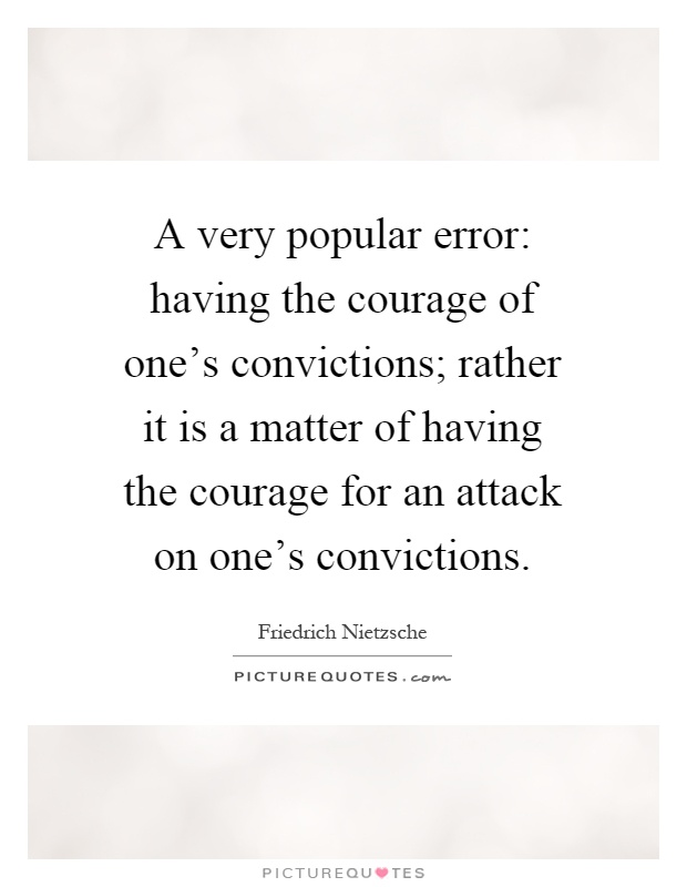 A very popular error: having the courage of one's convictions; rather it is a matter of having the courage for an attack on one's convictions Picture Quote #1