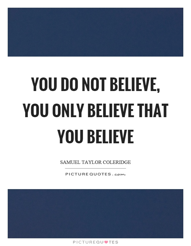 You do not believe, you only believe that you believe Picture Quote #1