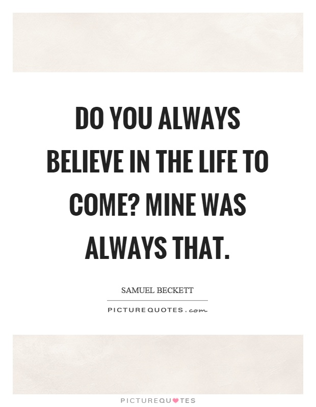 Do you always believe in the life to come? Mine was always that Picture Quote #1