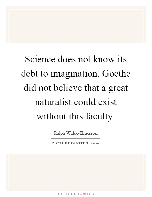 Science does not know its debt to imagination. Goethe did not believe that a great naturalist could exist without this faculty Picture Quote #1
