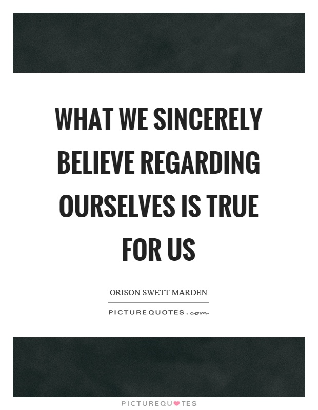 What we sincerely believe regarding ourselves is true for us Picture Quote #1