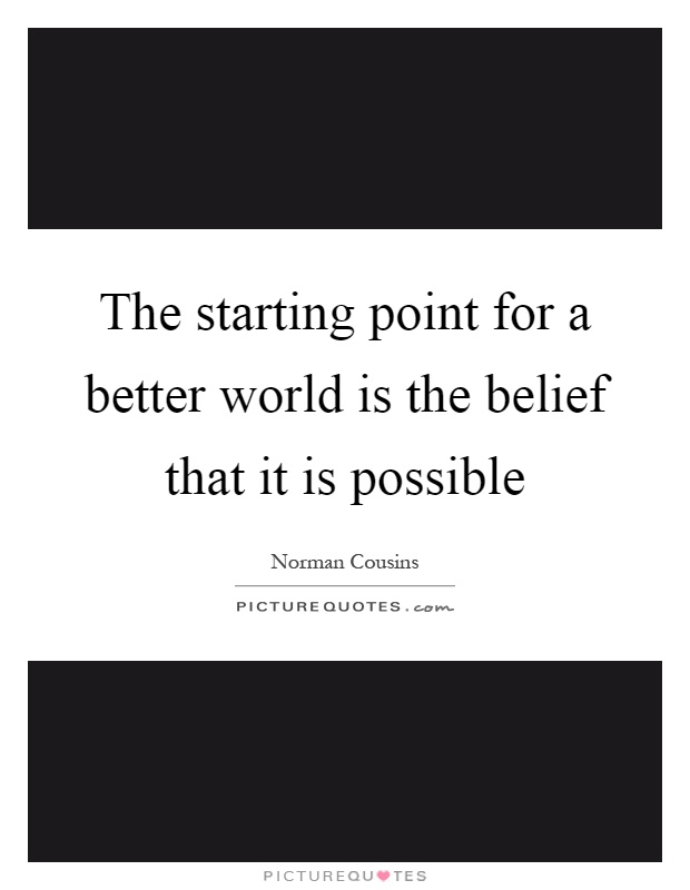 The starting point for a better world is the belief that it is possible Picture Quote #1