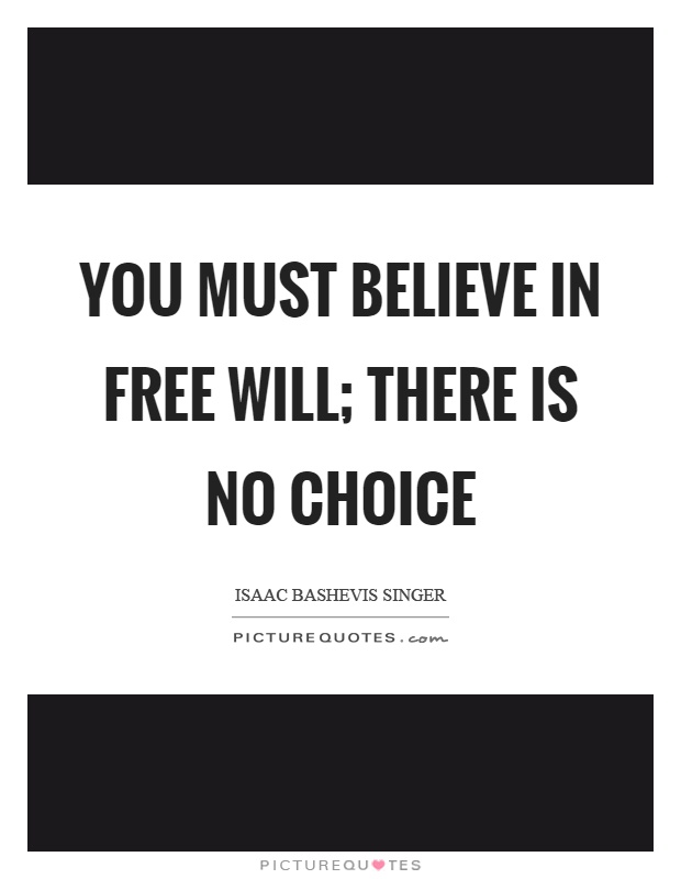 You must believe in free will; there is no choice Picture Quote #1