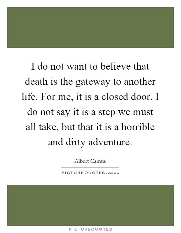 I do not want to believe that death is the gateway to another life. For me, it is a closed door. I do not say it is a step we must all take, but that it is a horrible and dirty adventure Picture Quote #1
