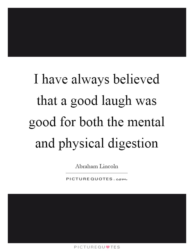 I have always believed that a good laugh was good for both the mental and physical digestion Picture Quote #1