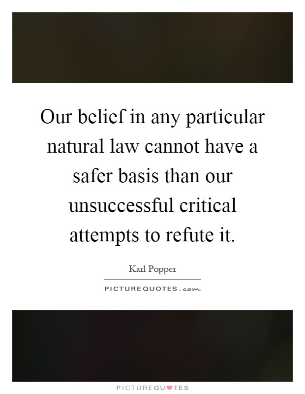 Our belief in any particular natural law cannot have a safer basis than our unsuccessful critical attempts to refute it Picture Quote #1