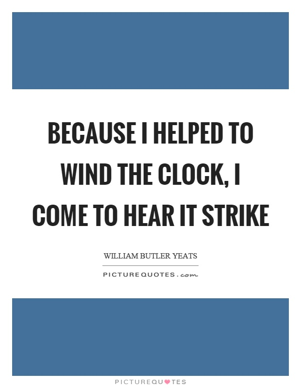 Because I helped to wind the clock, I come to hear it strike Picture Quote #1