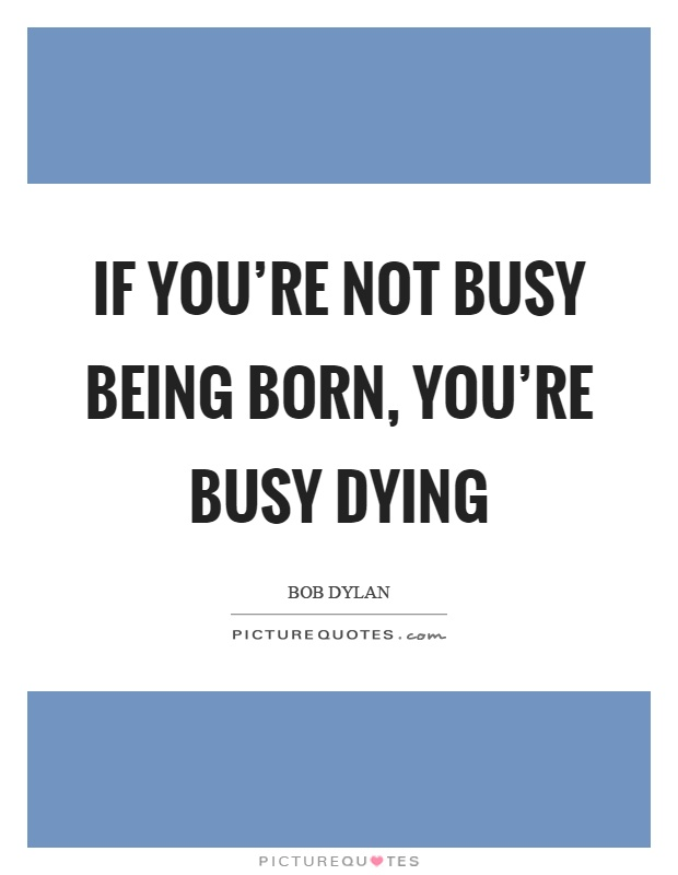 If you're not busy being born, you're busy dying Picture Quote #1