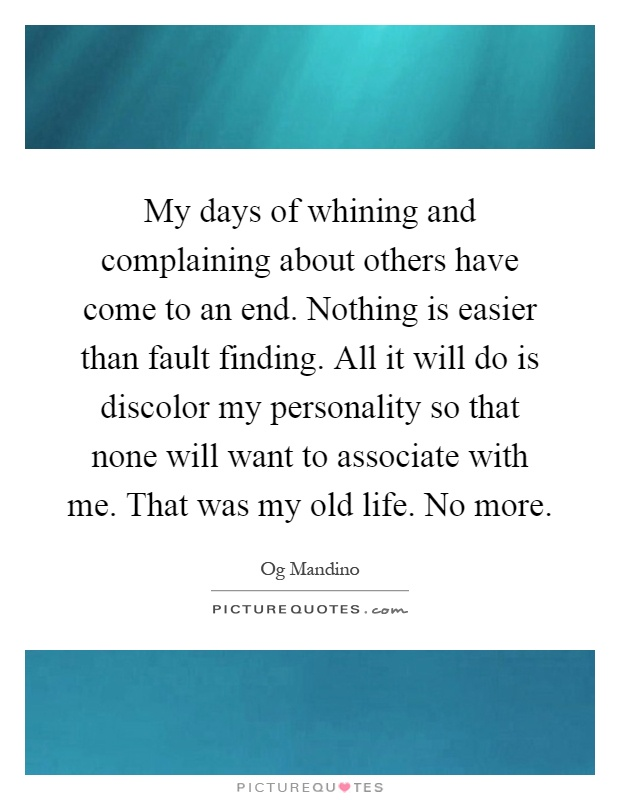 My days of whining and complaining about others have come to an end. Nothing is easier than fault finding. All it will do is discolor my personality so that none will want to associate with me. That was my old life. No more Picture Quote #1