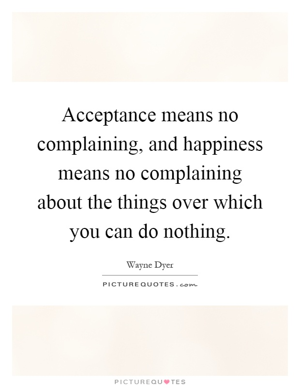 Acceptance means no complaining, and happiness means no complaining about the things over which you can do nothing Picture Quote #1