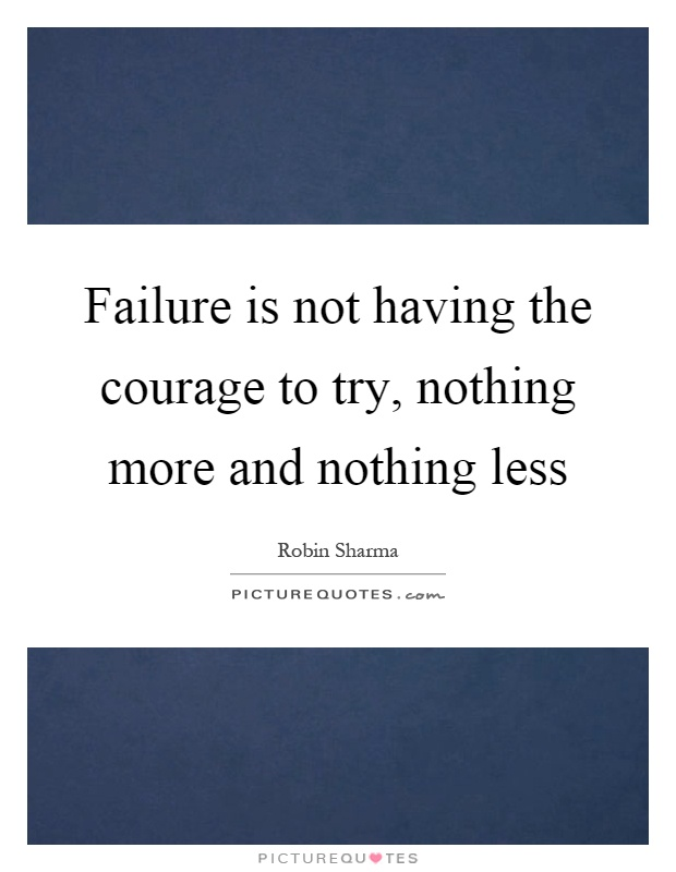 Failure is not having the courage to try, nothing more and nothing less Picture Quote #1