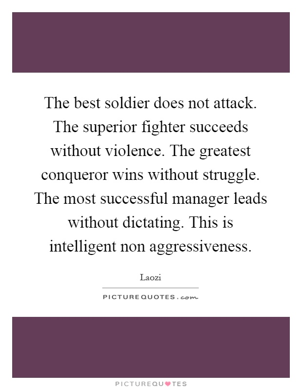 The best soldier does not attack. The superior fighter succeeds without violence. The greatest conqueror wins without struggle. The most successful manager leads without dictating. This is intelligent non aggressiveness Picture Quote #1