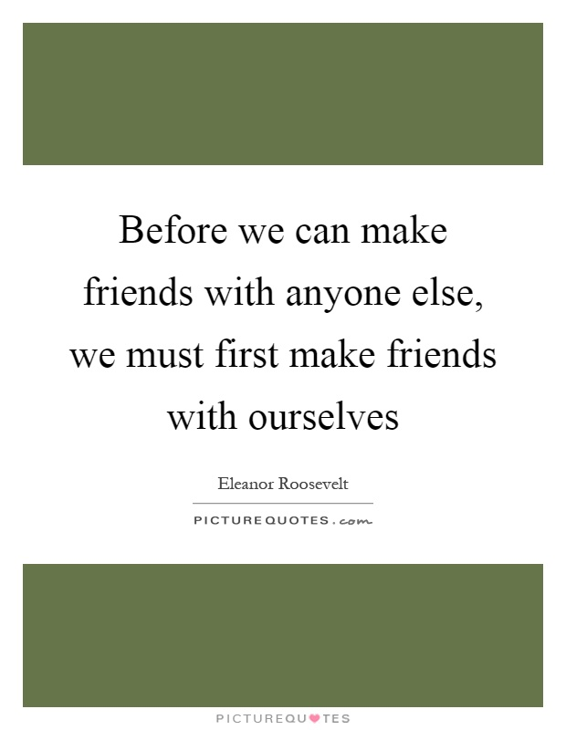 Before we can make friends with anyone else, we must first make friends with ourselves Picture Quote #1