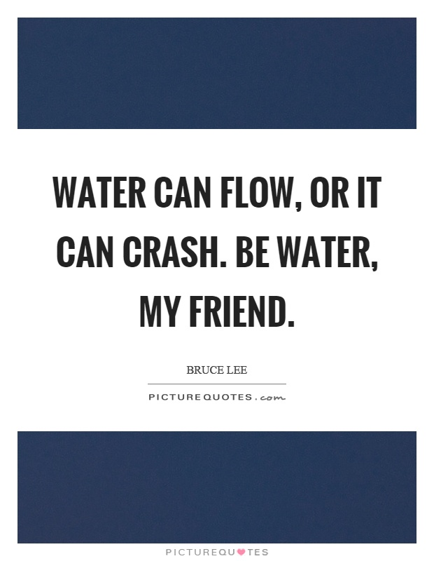 Water can flow, or it can crash. Be water, my friend Picture Quote #1