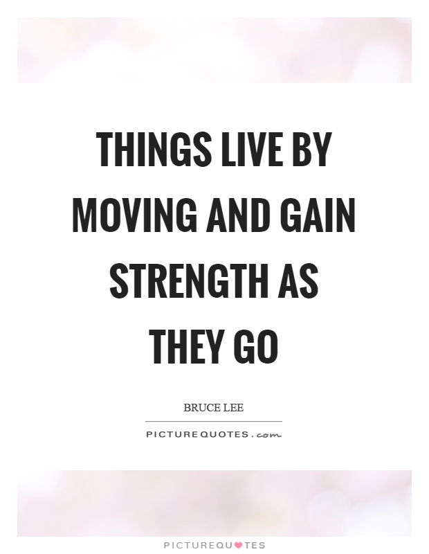 Things live by moving and gain strength as they go Picture Quote #1