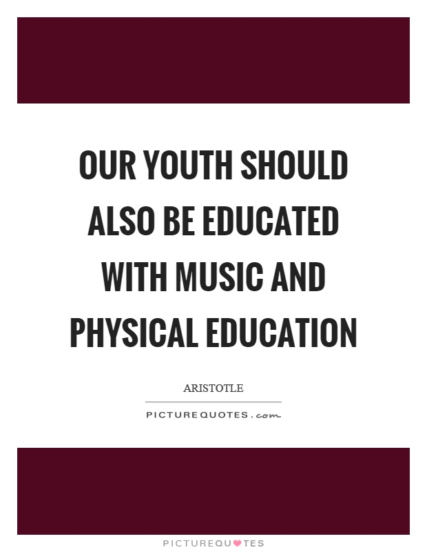 Our youth should also be educated with music and physical education Picture Quote #1