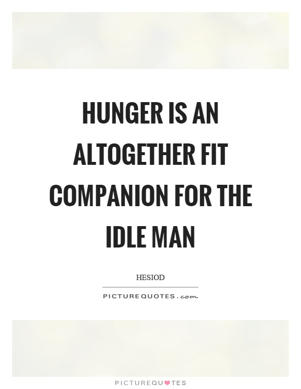 Hunger is an altogether fit companion for the idle man Picture Quote #1
