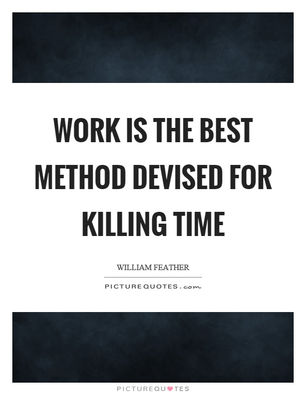 Work is the best method devised for killing time Picture Quote #1