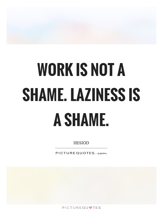 Work is not a shame. Laziness is a shame Picture Quote #1