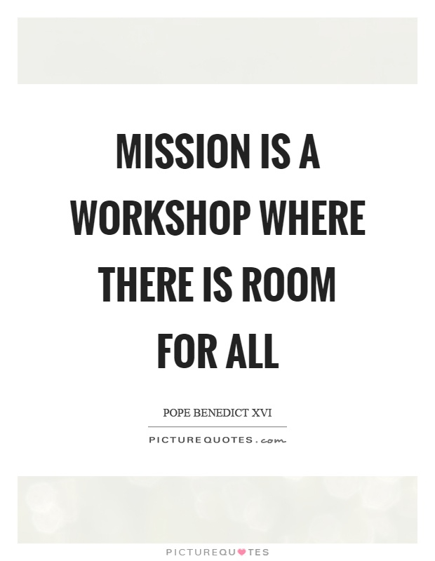 Mission is a workshop where there is room for all Picture Quote #1