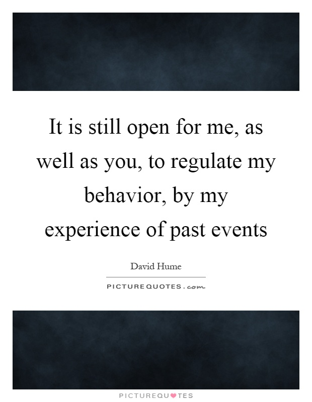 It is still open for me, as well as you, to regulate my behavior, by my experience of past events Picture Quote #1