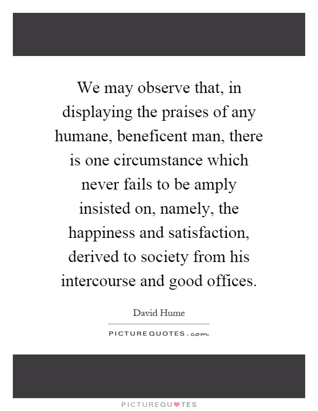 We may observe that, in displaying the praises of any humane, beneficent man, there is one circumstance which never fails to be amply insisted on, namely, the happiness and satisfaction, derived to society from his intercourse and good offices Picture Quote #1