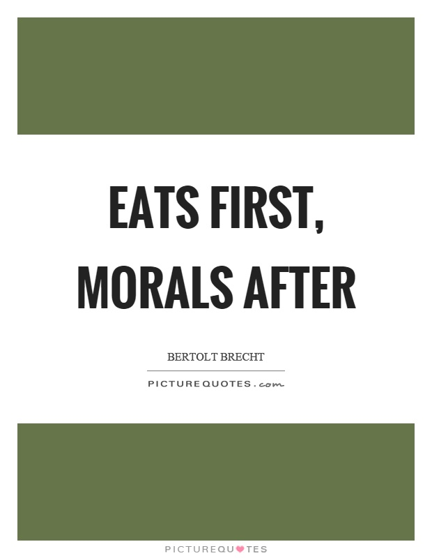 Eats first, morals after Picture Quote #1