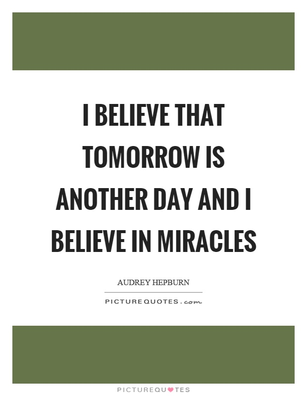 I believe that tomorrow is another day and I believe in miracles Picture Quote #1