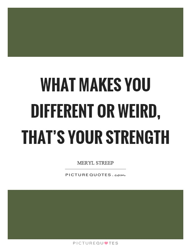 What makes you different or weird, that's your strength Picture Quote #1