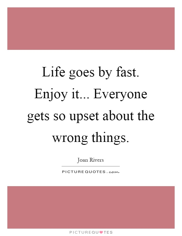Life goes by fast. Enjoy it... Everyone gets so upset about the wrong things Picture Quote #1