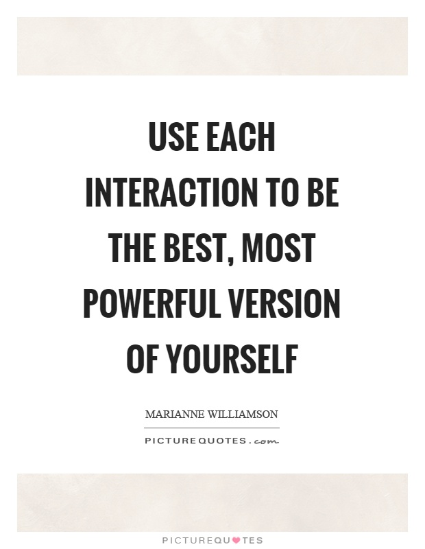 Use each interaction to be the best, most powerful version of yourself Picture Quote #1