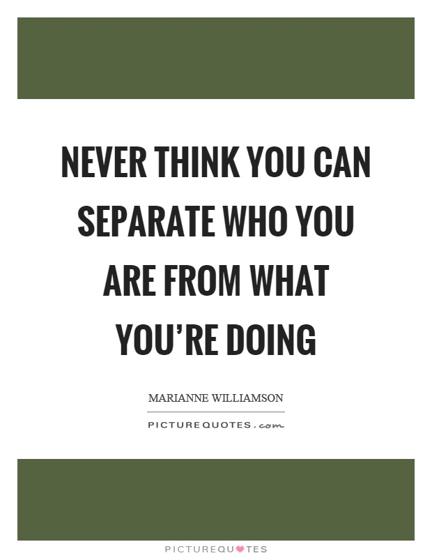 Never think you can separate who you are from what you're doing Picture Quote #1