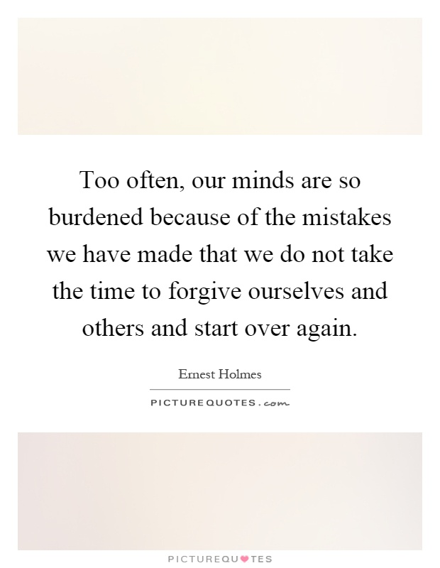 Too often, our minds are so burdened because of the mistakes we have made that we do not take the time to forgive ourselves and others and start over again Picture Quote #1