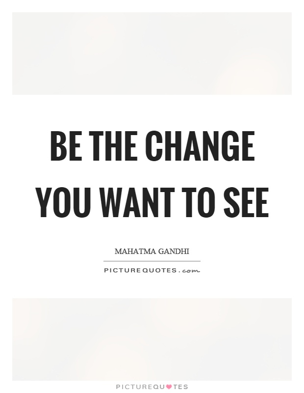 Be the change you want to see Picture Quote #1