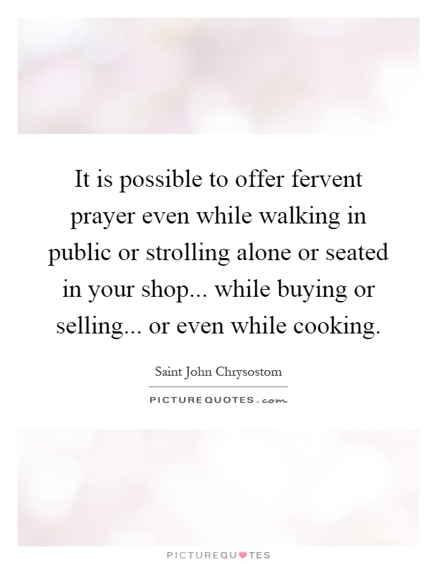 It is possible to offer fervent prayer even while walking in public or strolling alone or seated in your shop... while buying or selling... or even while cooking Picture Quote #1