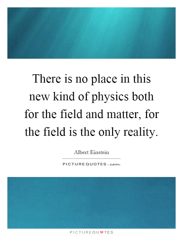 There is no place in this new kind of physics both for the field and matter, for the field is the only reality Picture Quote #1