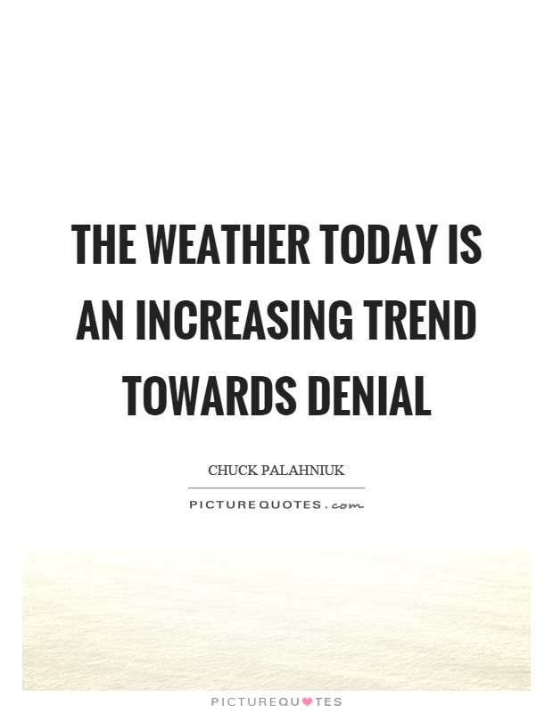 The weather today is an increasing trend towards denial Picture Quote #1