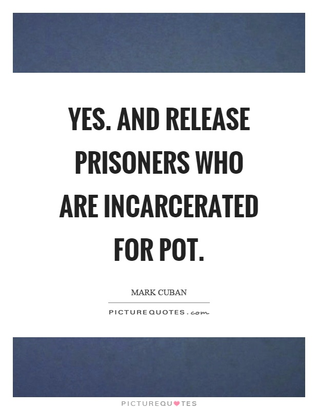 Yes. And release prisoners who are incarcerated for pot Picture Quote #1