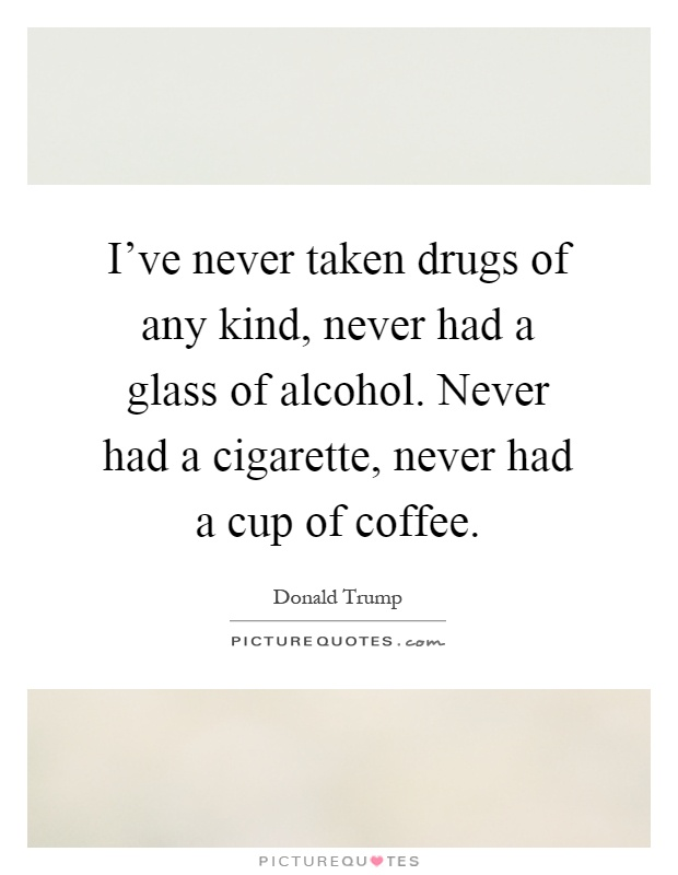 I've never taken drugs of any kind, never had a glass of alcohol. Never had a cigarette, never had a cup of coffee Picture Quote #1
