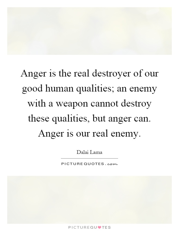 Anger is the real destroyer of our good human qualities; an enemy with a weapon cannot destroy these qualities, but anger can. Anger is our real enemy Picture Quote #1