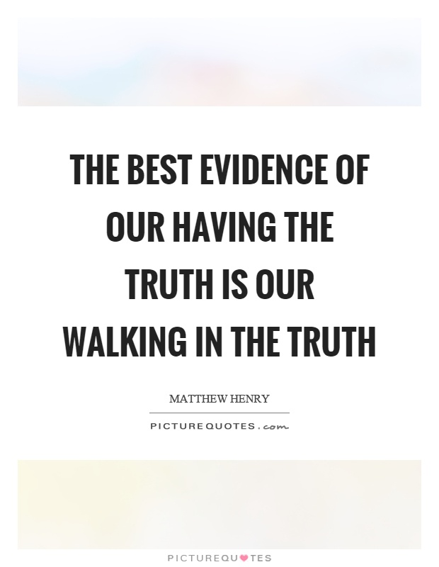The best evidence of our having the truth is our walking in the truth Picture Quote #1