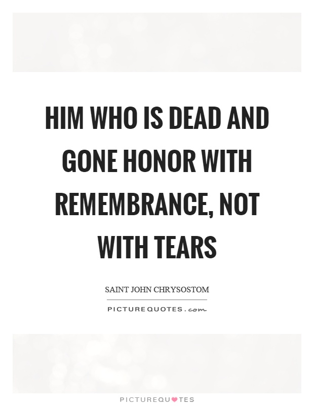 Him who is dead and gone honor with remembrance, not with tears Picture Quote #1