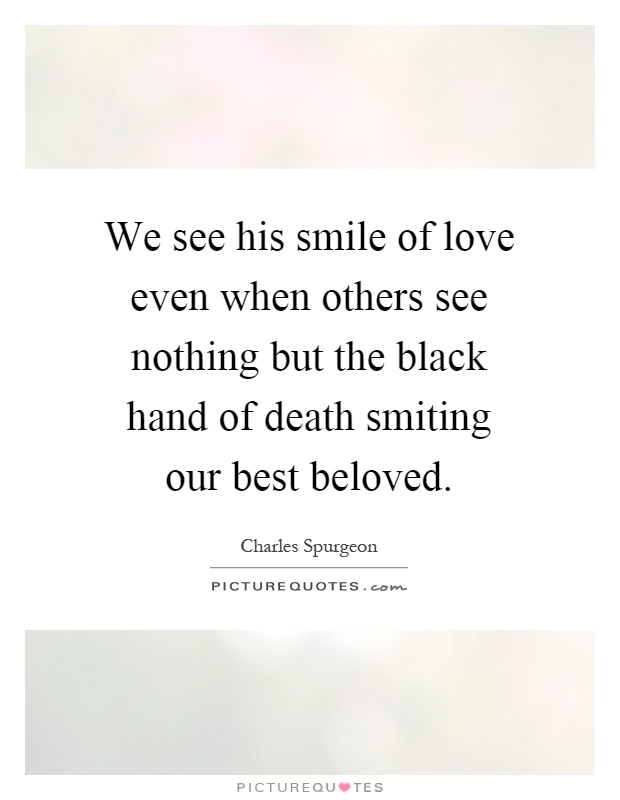We see his smile of love even when others see nothing but the black hand of death smiting our best beloved Picture Quote #1