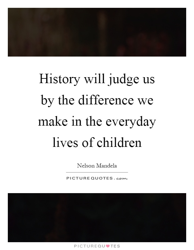 History will judge us by the difference we make in the everyday lives of children Picture Quote #1