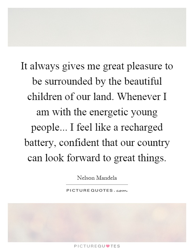 It always gives me great pleasure to be surrounded by the beautiful children of our land. Whenever I am with the energetic young people... I feel like a recharged battery, confident that our country can look forward to great things Picture Quote #1